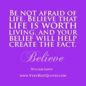 Be not afraid of life believe that life is worth living