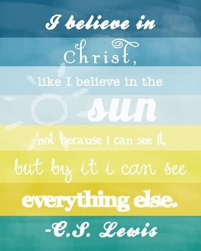 I believe in christ like i believe in the sun not because i can see it but by it i can