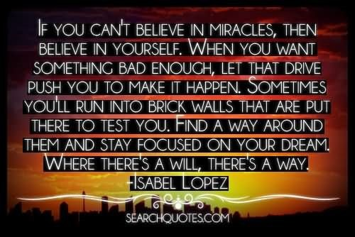 If you cant believe in miracles then believe in yourself