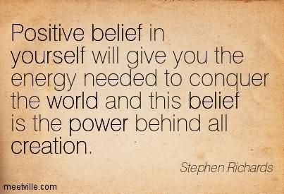 Positive belief in yourself will give you the energy needed to conquer the world