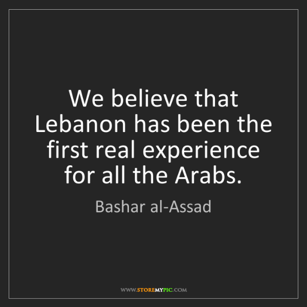 Bashar al-Assad: We believe that Lebanon has been the first real experience...