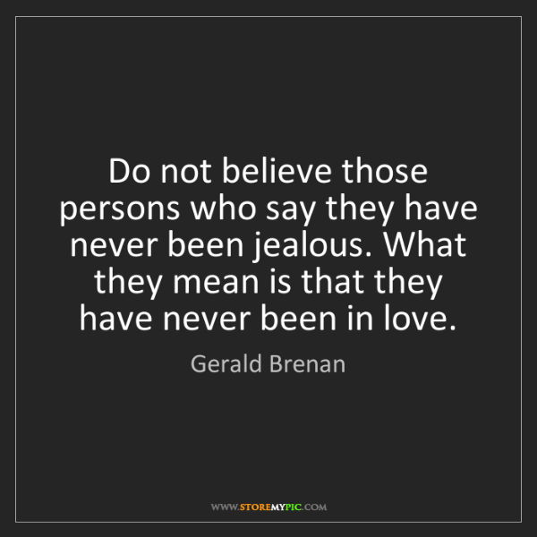Gerald Brenan: Do not believe those persons who say they have never...