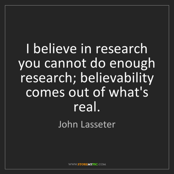John Lasseter: I believe in research you cannot do enough research;...