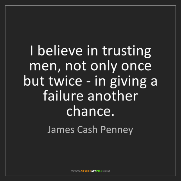 James Cash Penney: I believe in trusting men, not only once but twice -...