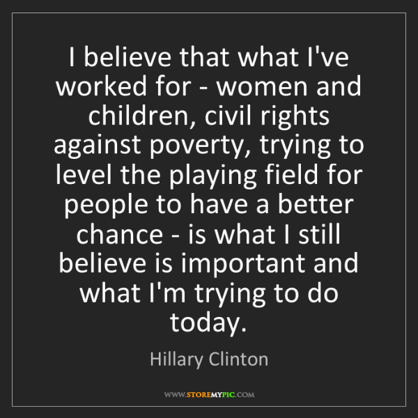 Hillary Clinton: I believe that what I've worked for - women and children,...