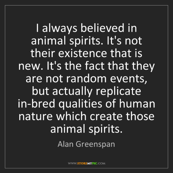 Alan Greenspan: I always believed in animal spirits. It's not their existence...