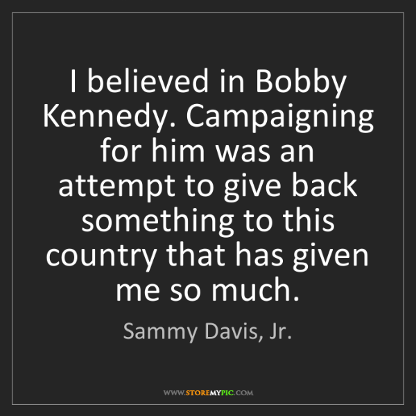 Sammy Davis, Jr.: I believed in Bobby Kennedy. Campaigning for him was...