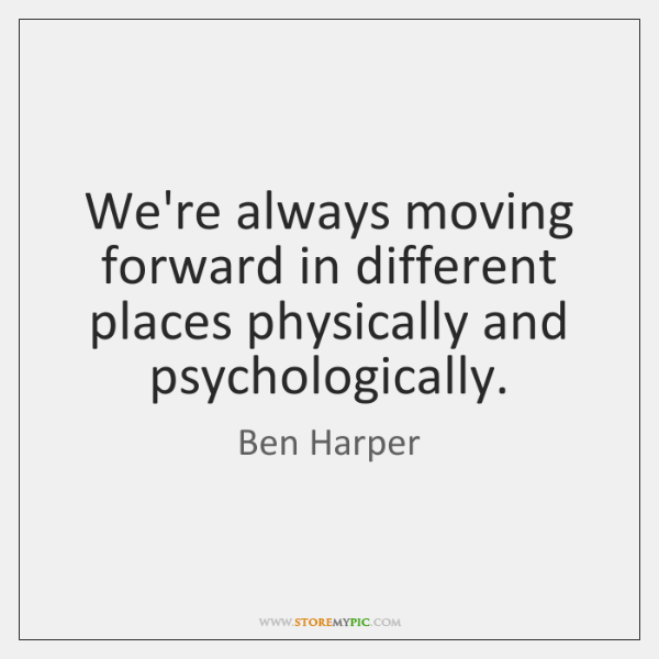 We're always moving forward in different places physically and psychologically.