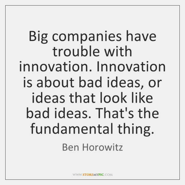 Big companies have trouble with innovation. Innovation is about bad ideas, or ...