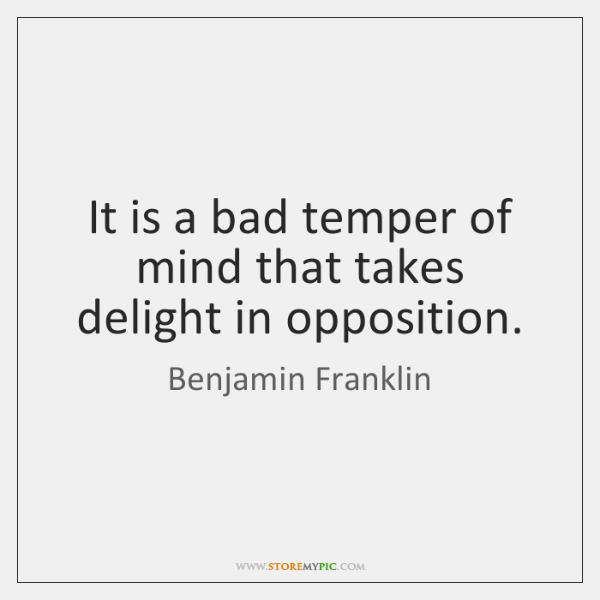It is a bad temper of mind that takes delight in opposition.