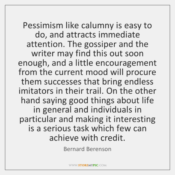 Pessimism like calumny is easy to do, and attracts immediate attention. The ...