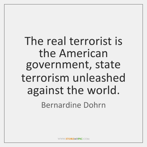 The real terrorist is the American government, state terrorism unleashed against the ...
