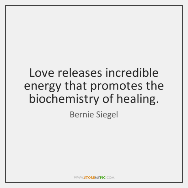 Love releases incredible energy that promotes the biochemistry of healing.
