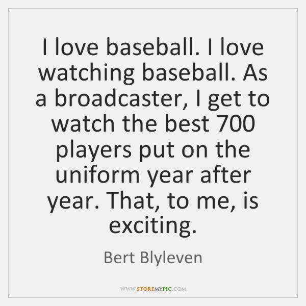 I love baseball. I love watching baseball. As a broadcaster, I get ...