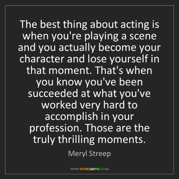 Meryl Streep: The best thing about acting is when you're playing a...