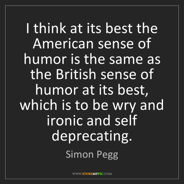 Simon Pegg: I think at its best the American sense of humor is the...