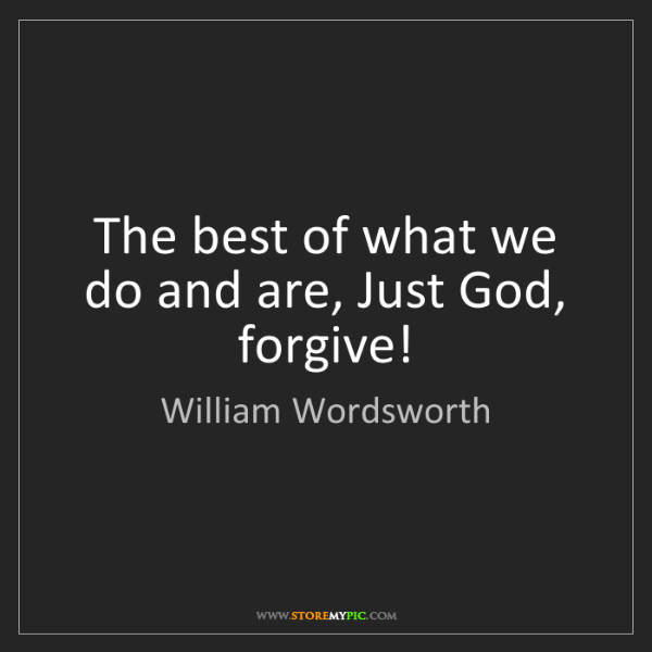 William Wordsworth: The best of what we do and are, Just God, forgive!