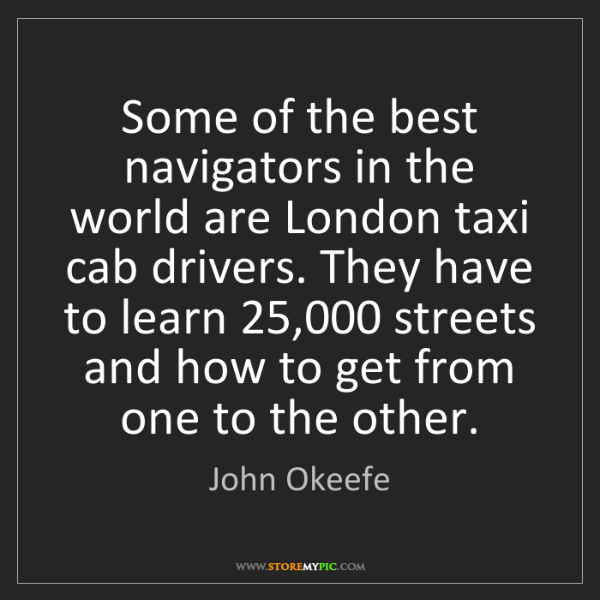 John Okeefe: Some of the best navigators in the world are London taxi...
