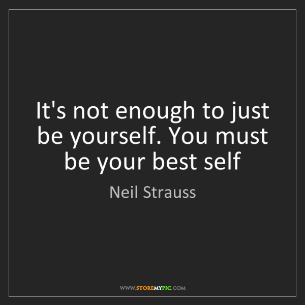 Neil Strauss: It's not enough to just be yourself. You must be your...