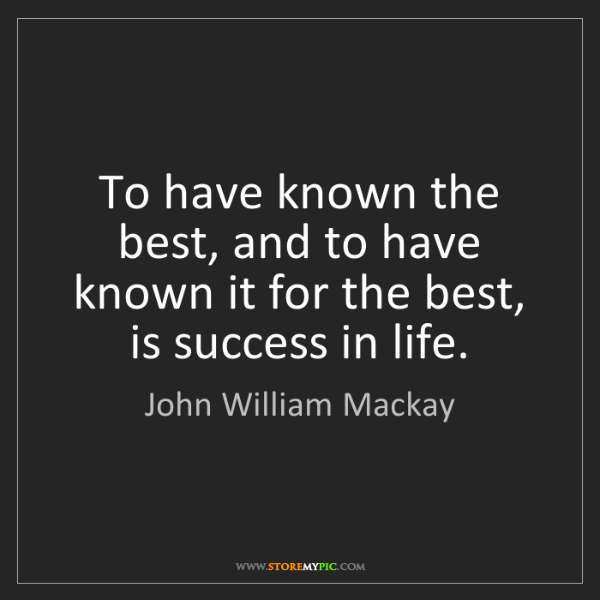 John William Mackay: To have known the best, and to have known it for the...