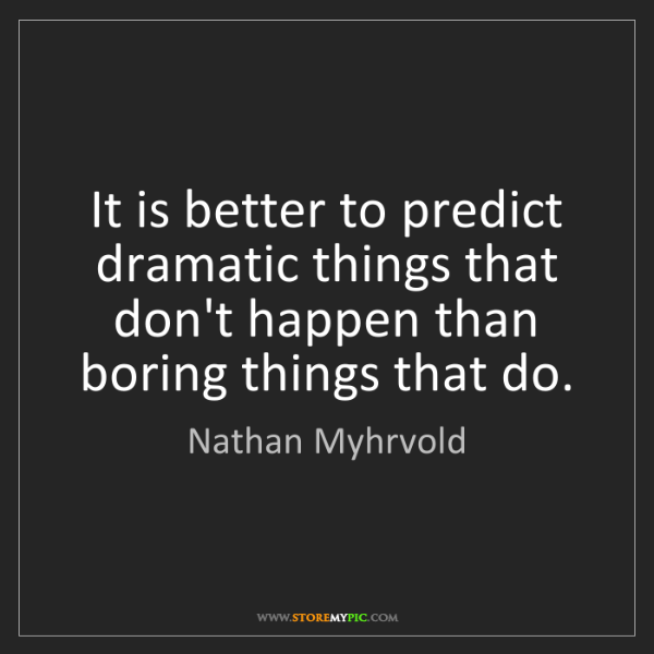 Nathan Myhrvold: It is better to predict dramatic things that don't happen...