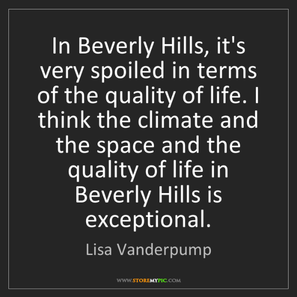 Lisa Vanderpump: In Beverly Hills, it's very spoiled in terms of the quality...