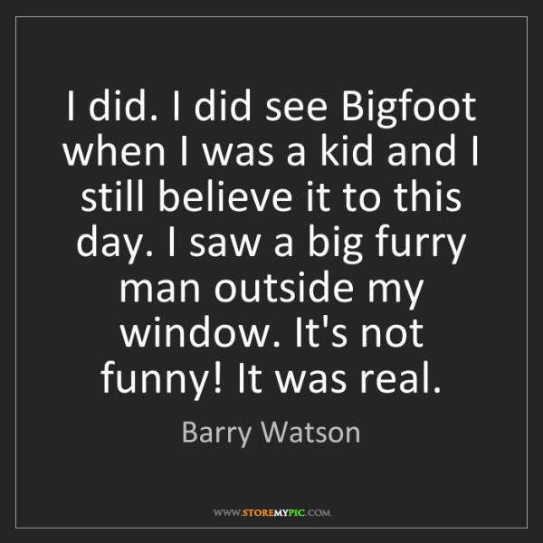 Barry Watson: I did. I did see Bigfoot when I was a kid and I still...