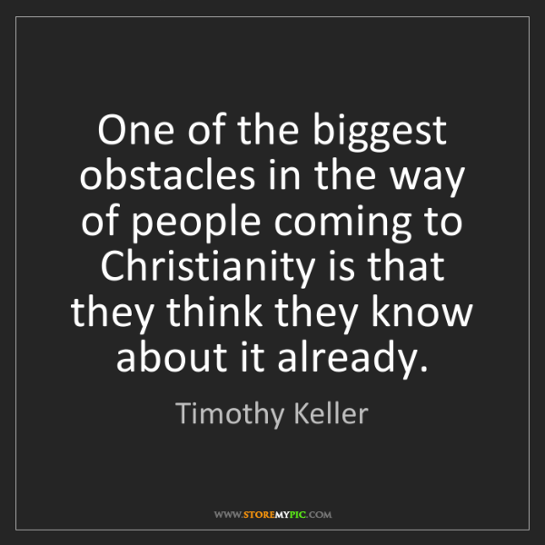 Timothy Keller: One of the biggest obstacles in the way of people coming...