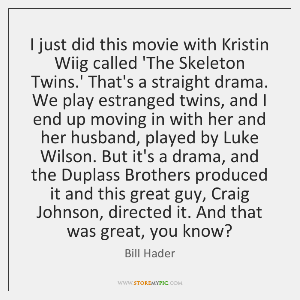 I just did this movie with Kristin Wiig called 'The Skeleton Twins....