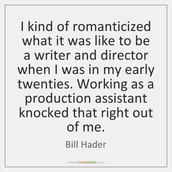 I kind of romanticized what it was like to be a writer ...
