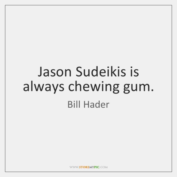 Jason Sudeikis is always chewing gum.