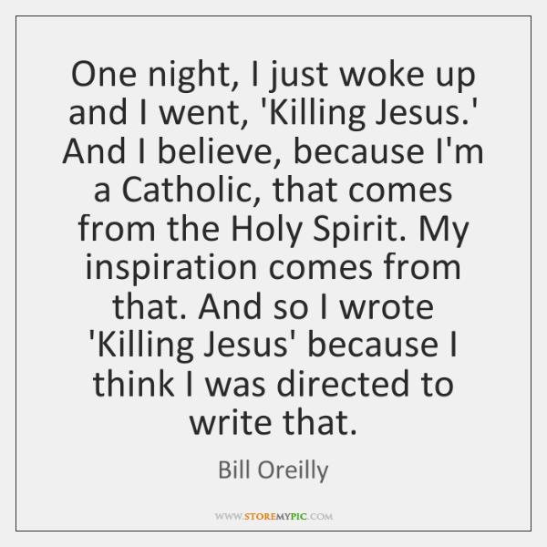 One night, I just woke up and I went, 'Killing Jesus.' ...