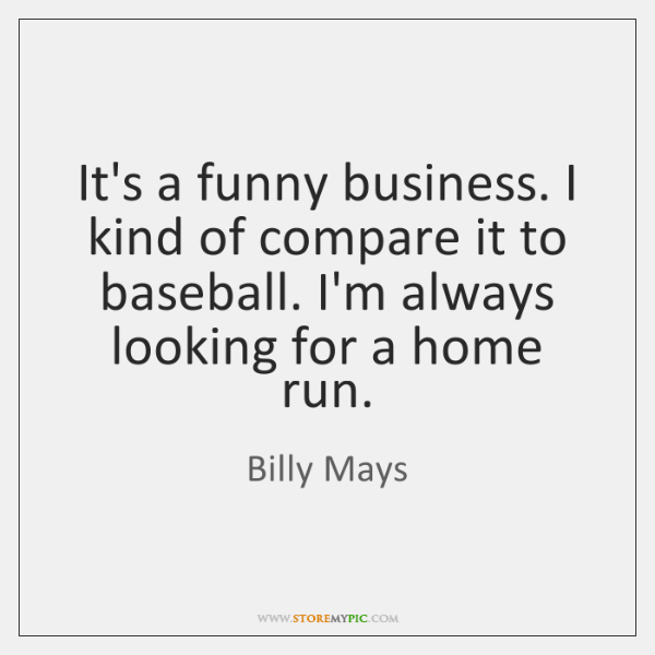 It's a funny business. I kind of compare it to baseball. I'm ...