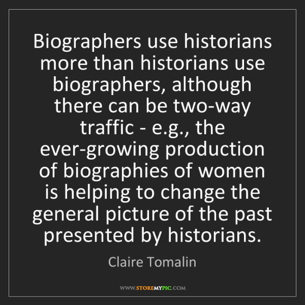 Claire Tomalin: Biographers use historians more than historians use biographers,...