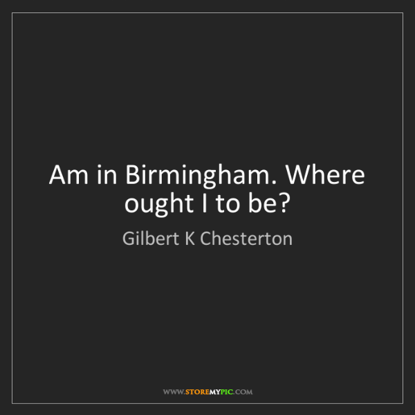 Gilbert K Chesterton: Am in Birmingham. Where ought I to be?