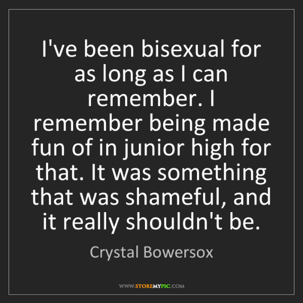 Crystal Bowersox: I've been bisexual for as long as I can remember. I remember...
