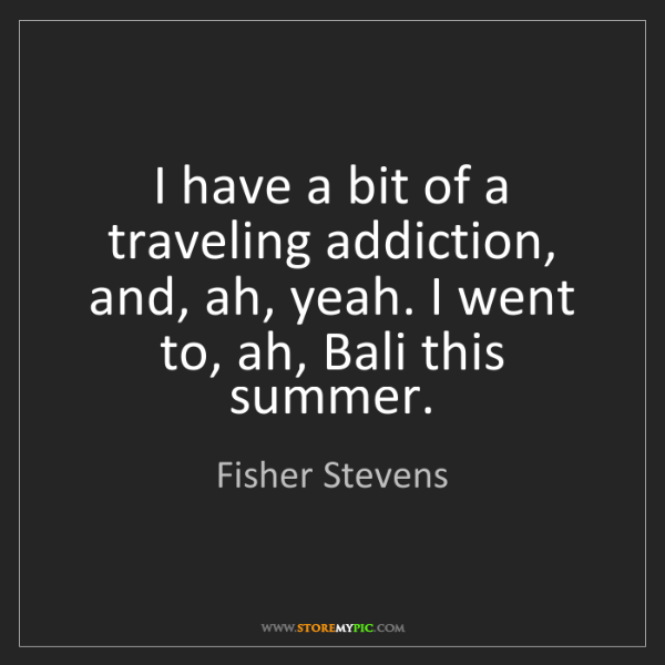 Fisher Stevens: I have a bit of a traveling addiction, and, ah, yeah....