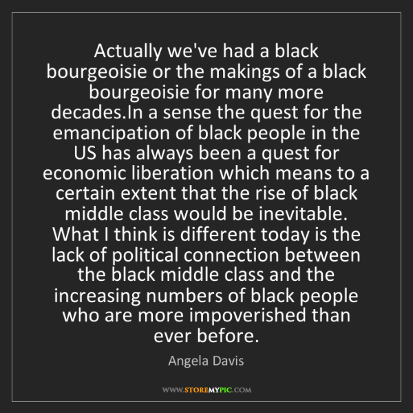 Angela Davis: Actually we've had a black bourgeoisie or the makings...