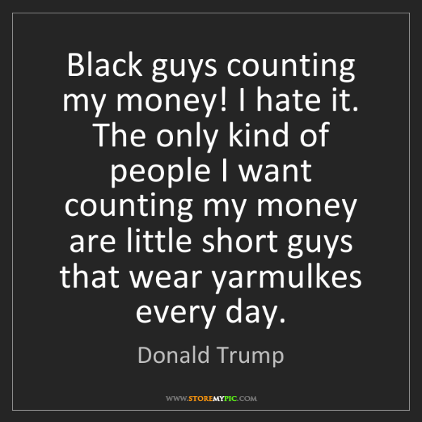 Donald Trump: Black guys counting my money! I hate it. The only kind...