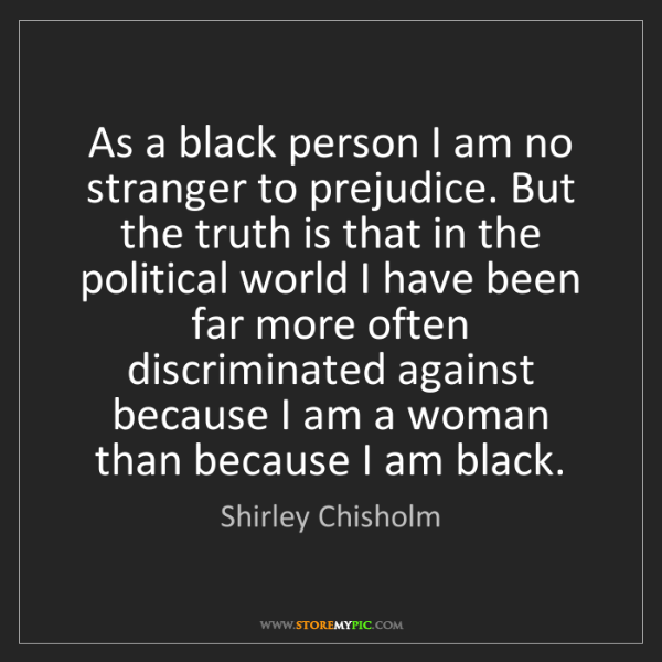Shirley Chisholm: As a black person I am no stranger to prejudice. But...