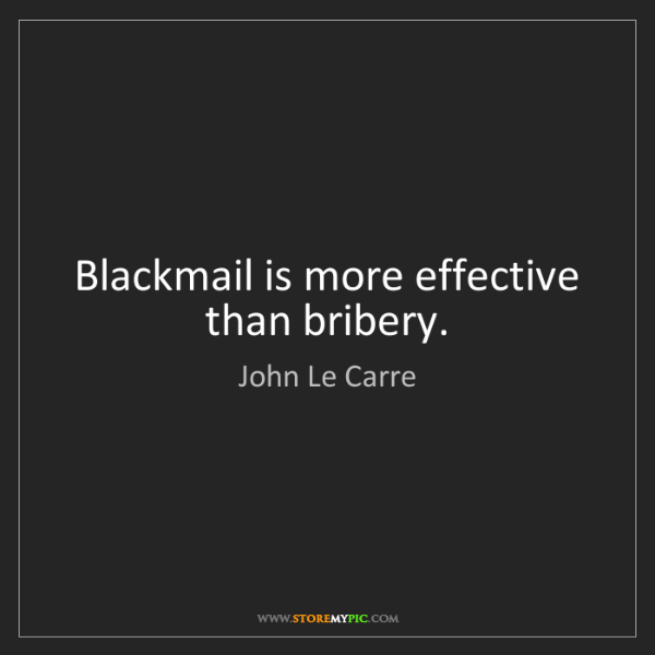 John Le Carre: Blackmail is more effective than bribery.
