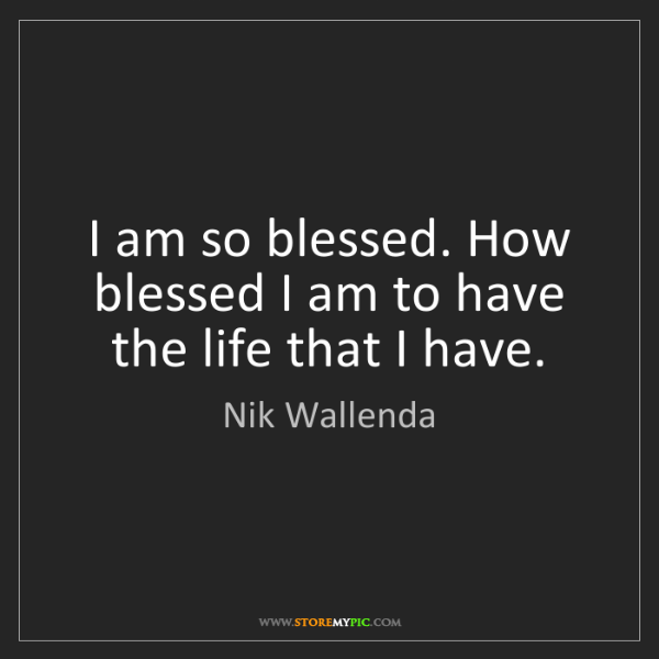 Nik Wallenda: I am so blessed. How blessed I am to have the life that...
