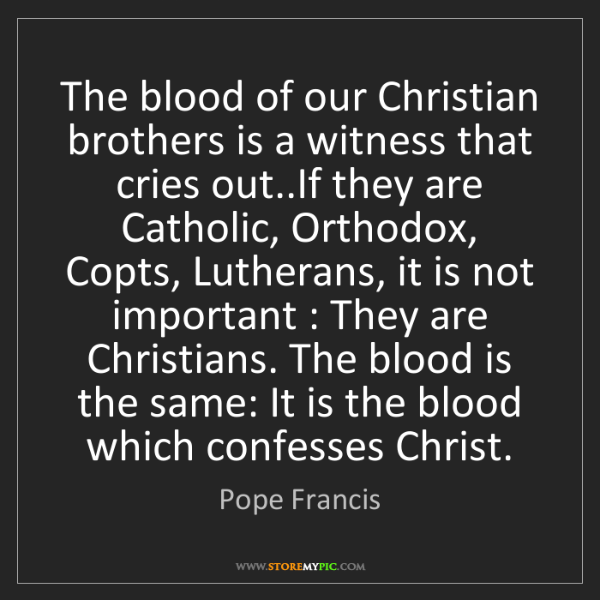 Pope Francis: The blood of our Christian brothers is a witness that...
