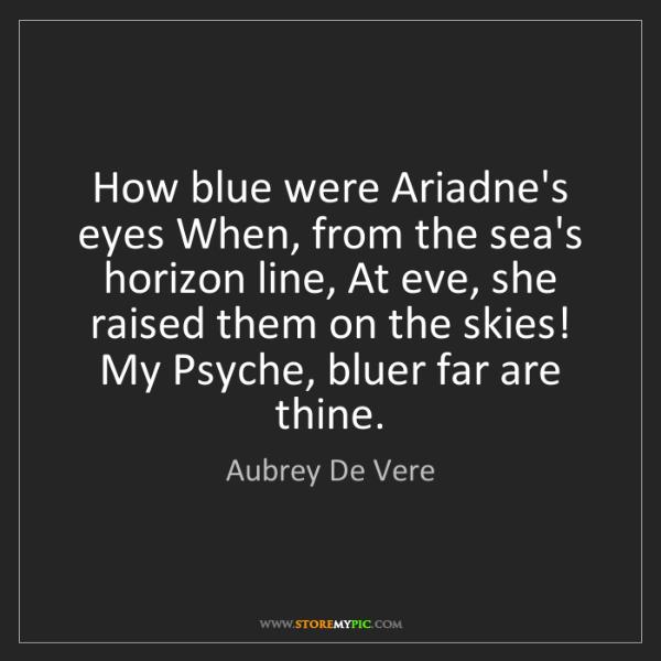 Aubrey De Vere: How blue were Ariadne's eyes When, from the sea's horizon...