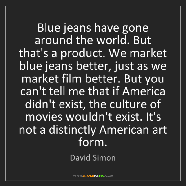 David Simon: Blue jeans have gone around the world. But that's a product....
