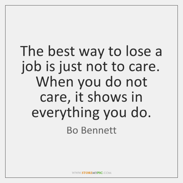 The best way to lose a job is just not to care. ...