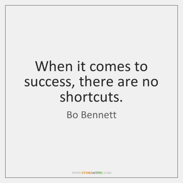When it comes to success, there are no shortcuts.