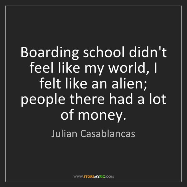Julian Casablancas: Boarding school didn't feel like my world, I felt like...