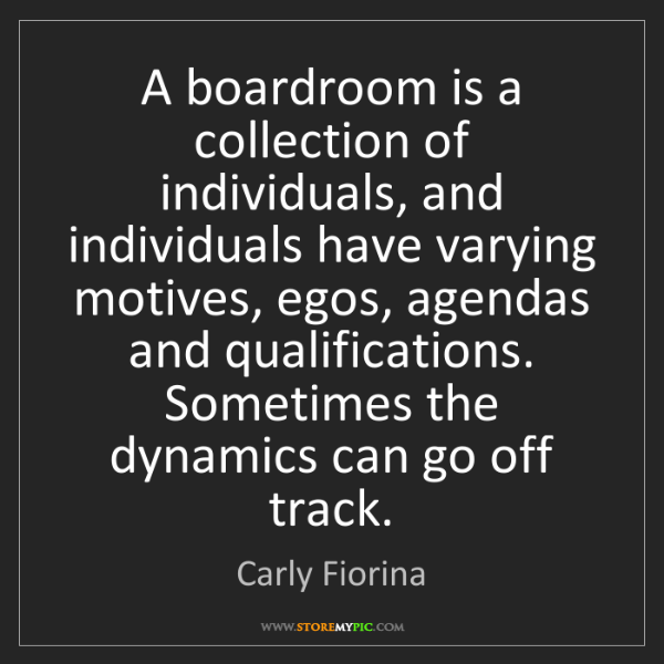 Carly Fiorina: A boardroom is a collection of individuals, and individuals...