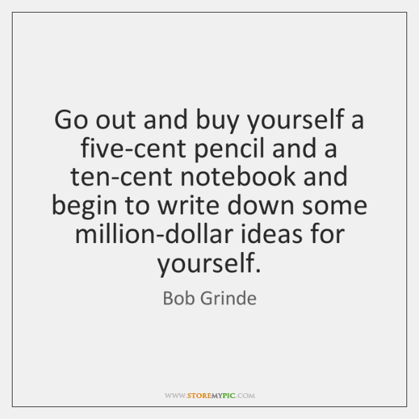 Go out and buy yourself a five-cent pencil and a ten-cent notebook ...